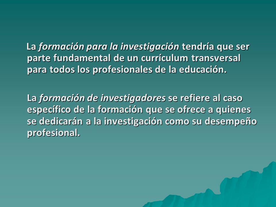 La formación para la investigación tendría que ser parte fundamental de un currículum transversal para todos los profesionales de la educación.