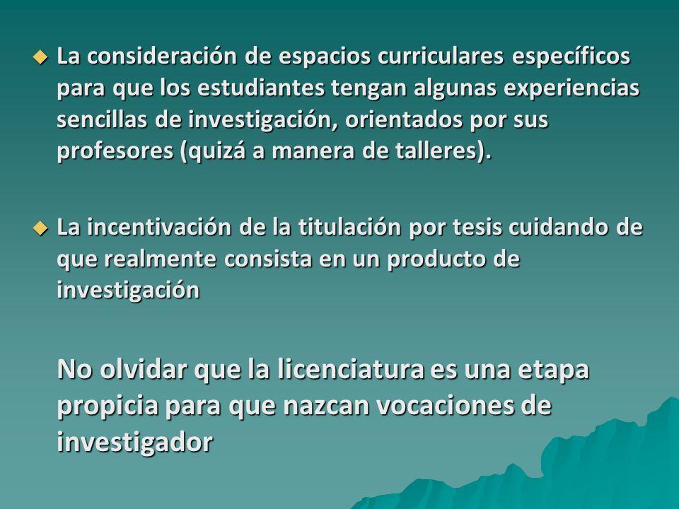 La consideración de espacios curriculares específicos para que los estudiantes tengan algunas experiencias sencillas de investigación, orientados por sus profesores (quizá a manera de talleres).