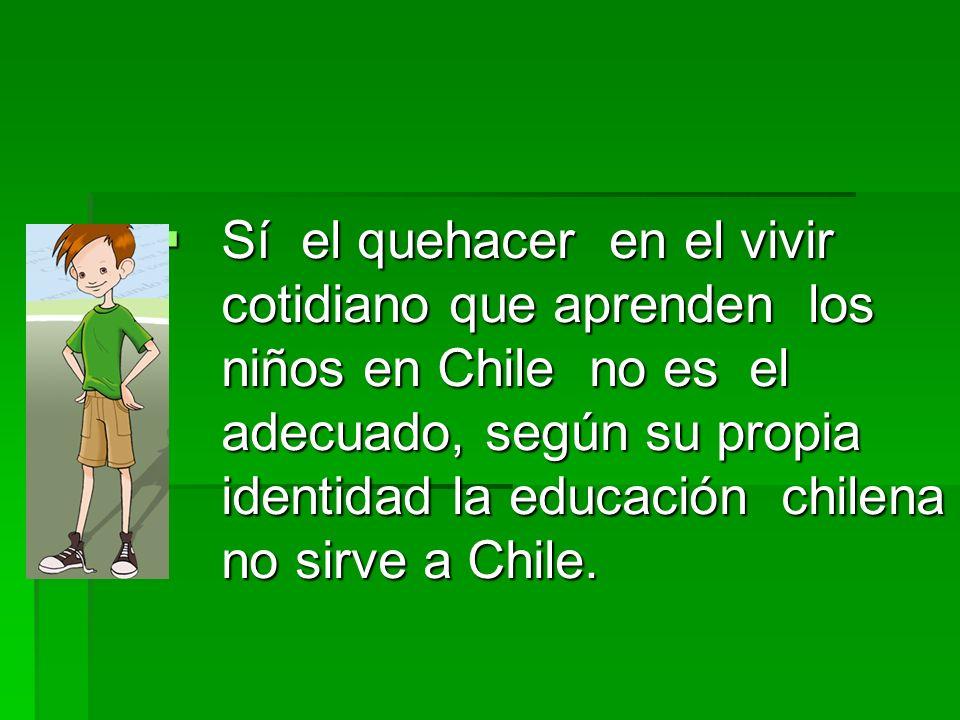 Sí el quehacer en el vivir cotidiano que aprenden los niños en Chile no es el adecuado, según su propia identidad la educación chilena no sirve a Chile.