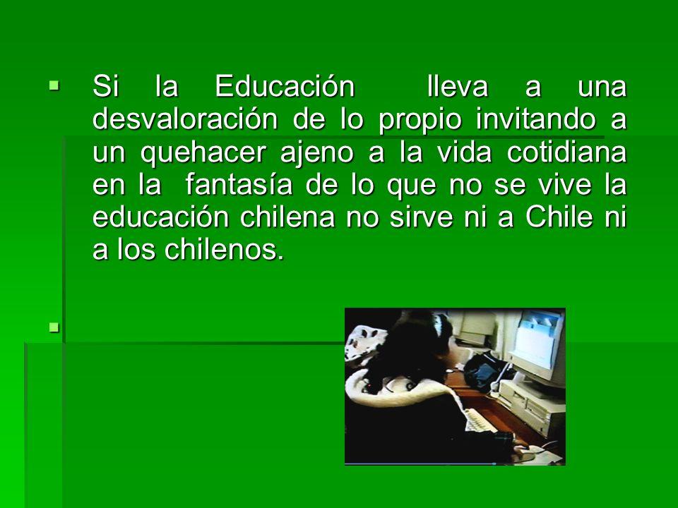 Si la Educación lleva a una desvaloración de lo propio invitando a un quehacer ajeno a la vida cotidiana en la fantasía de lo que no se vive la educación chilena no sirve ni a Chile ni a los chilenos.