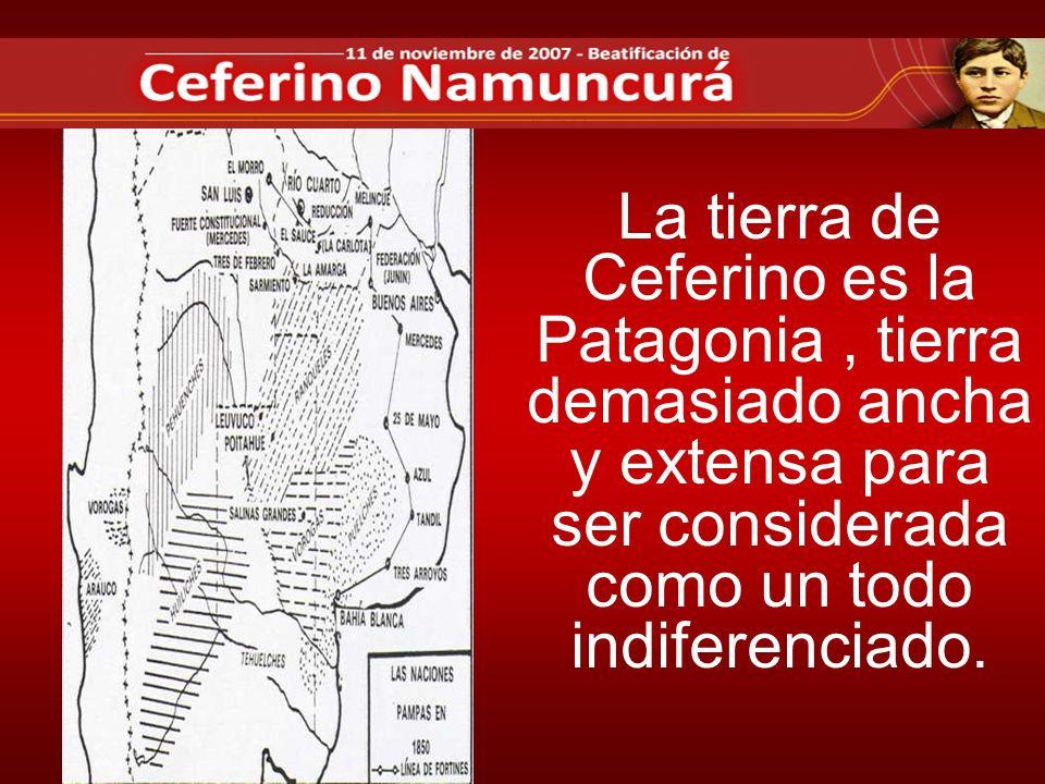 La tierra de Ceferino es la Patagonia , tierra demasiado ancha y extensa para ser considerada como un todo indiferenciado.