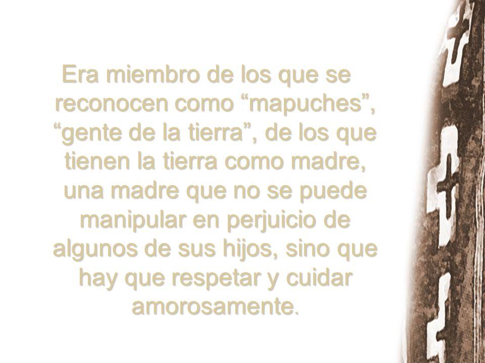 Era miembro de los que se reconocen como mapuches , gente de la tierra , de los que tienen la tierra como madre, una madre que no se puede manipular en perjuicio de algunos de sus hijos, sino que hay que respetar y cuidar amorosamente.