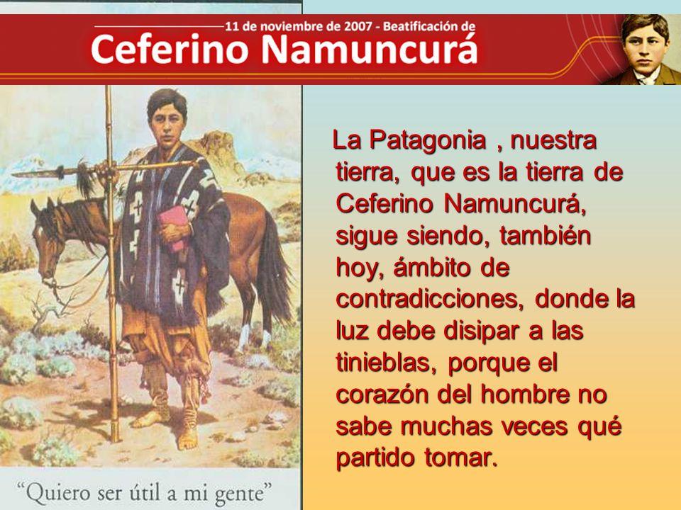 La Patagonia , nuestra tierra, que es la tierra de Ceferino Namuncurá, sigue siendo, también hoy, ámbito de contradicciones, donde la luz debe disipar a las tinieblas, porque el corazón del hombre no sabe muchas veces qué partido tomar.