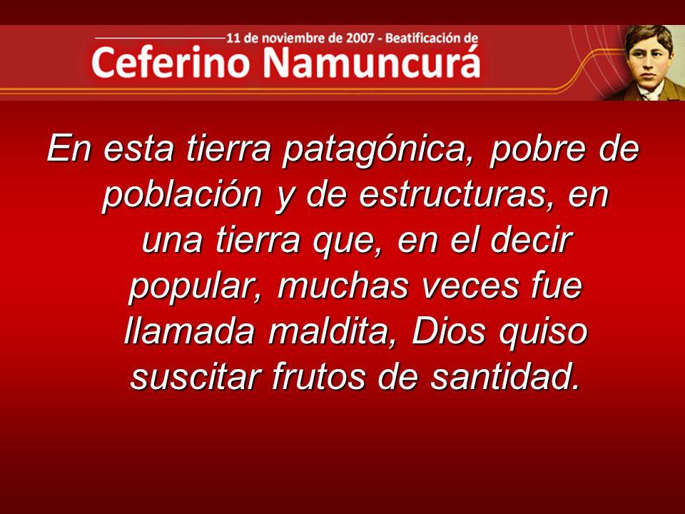 En esta tierra patagónica, pobre de población y de estructuras, en una tierra que, en el decir popular, muchas veces fue llamada maldita, Dios quiso suscitar frutos de santidad.