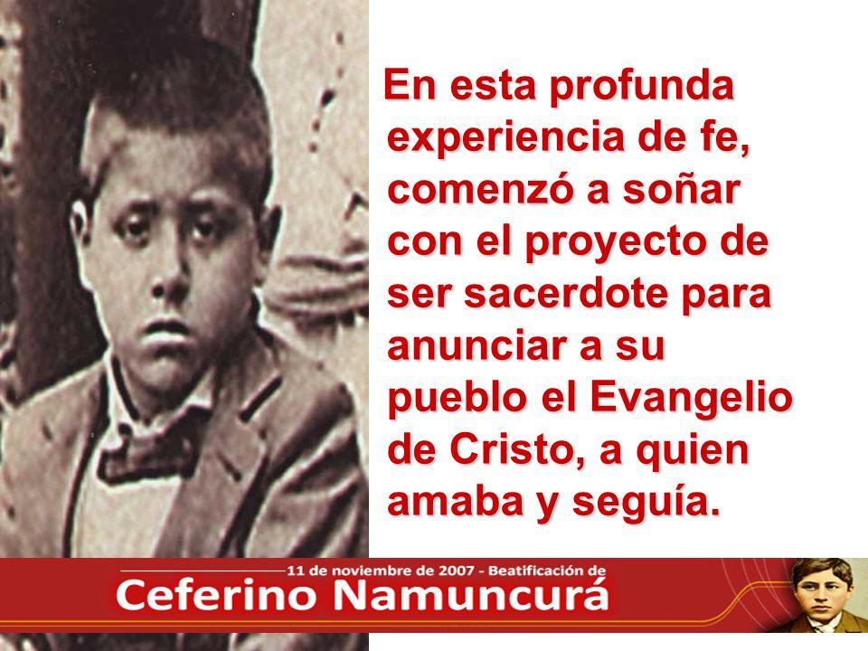 En esta profunda experiencia de fe, comenzó a soñar con el proyecto de ser sacerdote para anunciar a su pueblo el Evangelio de Cristo, a quien amaba y seguía.