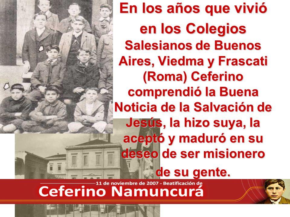 En los años que vivió en los Colegios Salesianos de Buenos Aires, Viedma y Frascati (Roma) Ceferino comprendió la Buena Noticia de la Salvación de Jesús, la hizo suya, la aceptó y maduró en su deseo de ser misionero de su gente.