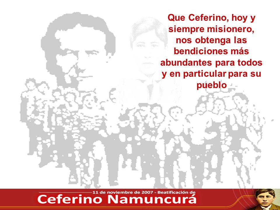 Que Ceferino, hoy y siempre misionero, nos obtenga las bendiciones más abundantes para todos y en particular para su pueblo