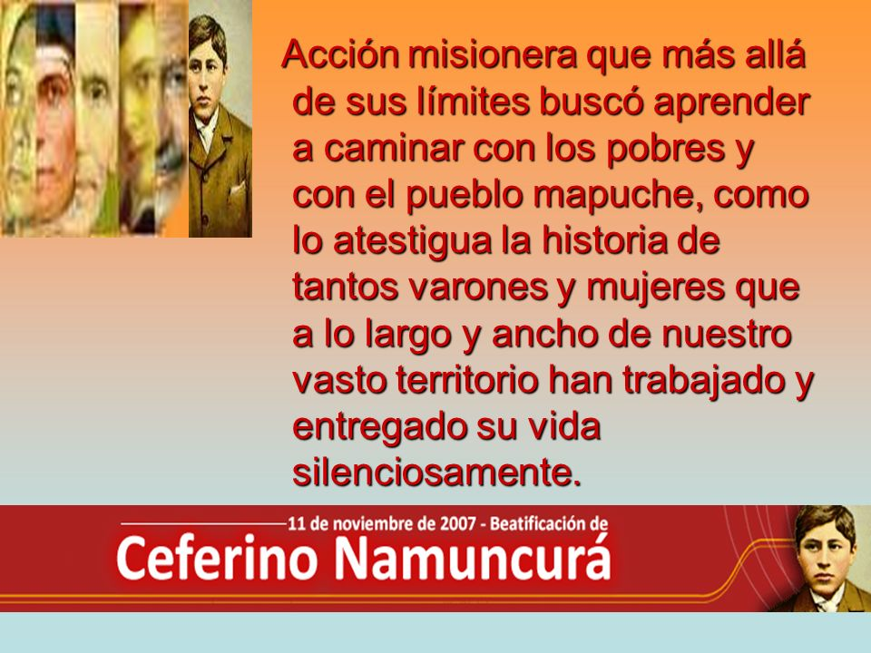 Acción misionera que más allá de sus límites buscó aprender a caminar con los pobres y con el pueblo mapuche, como lo atestigua la historia de tantos varones y mujeres que a lo largo y ancho de nuestro vasto territorio han trabajado y entregado su vida silenciosamente.