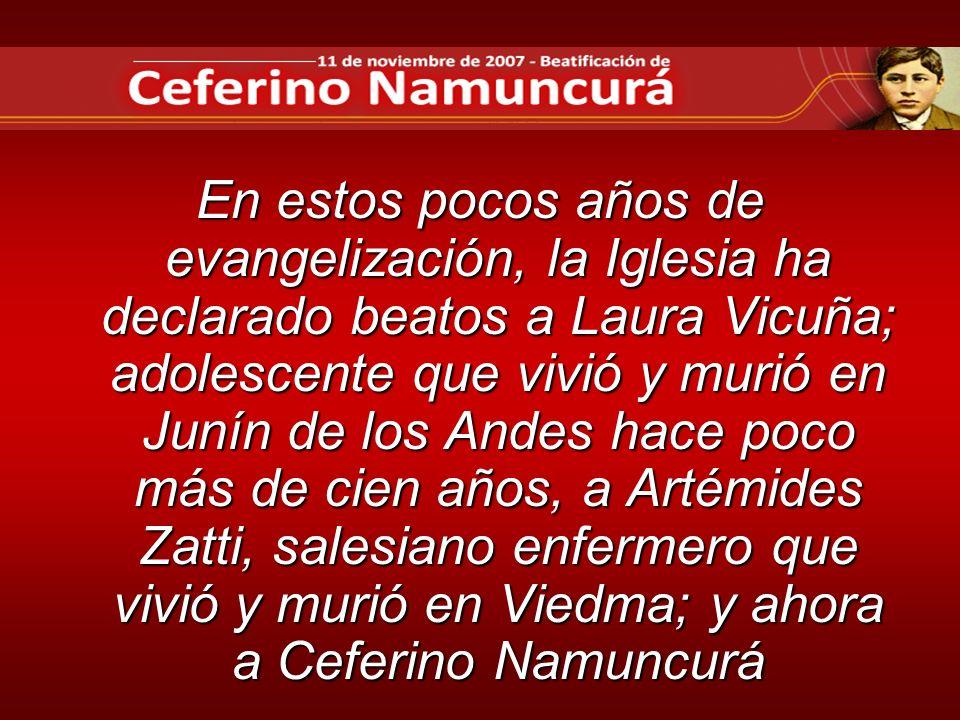 En estos pocos años de evangelización, la Iglesia ha declarado beatos a Laura Vicuña; adolescente que vivió y murió en Junín de los Andes hace poco más de cien años, a Artémides Zatti, salesiano enfermero que vivió y murió en Viedma; y ahora a Ceferino Namuncurá