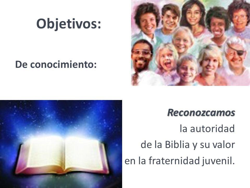 Objetivos:De conocimiento: Reconozcamos la autoridad de la Biblia y su valor en la fraternidad juvenil.