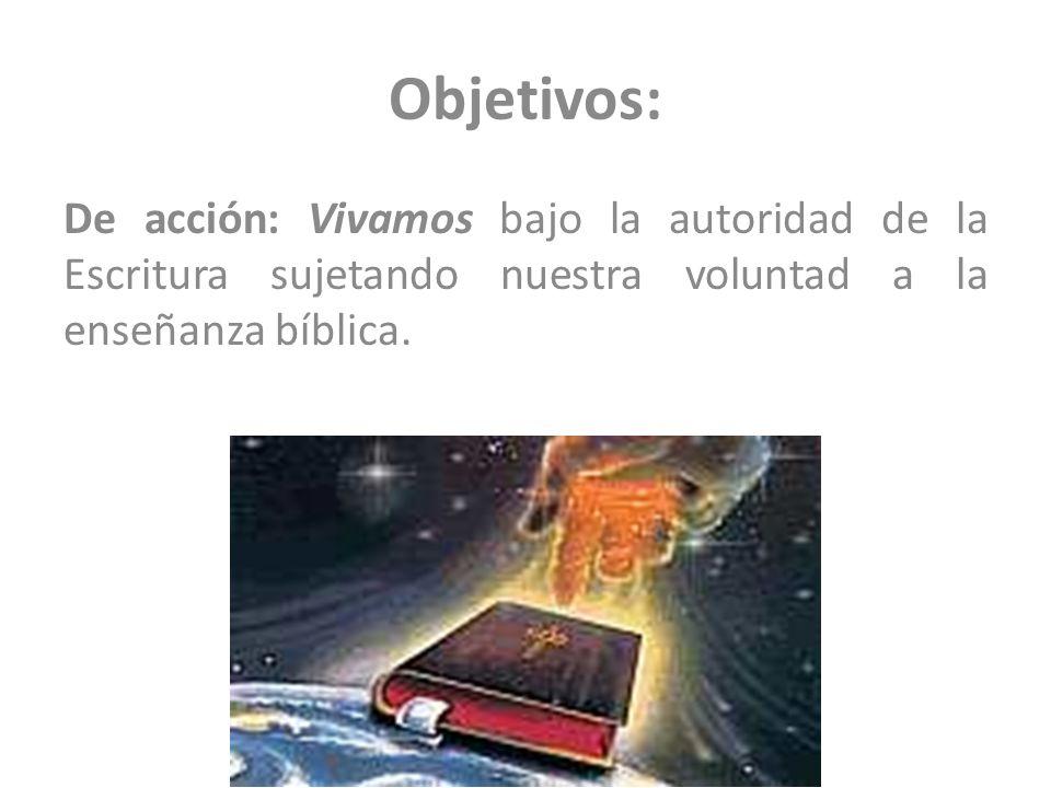 Objetivos:De acción: Vivamos bajo la autoridad de la Escritura sujetando nuestra voluntad a la enseñanza bíblica.