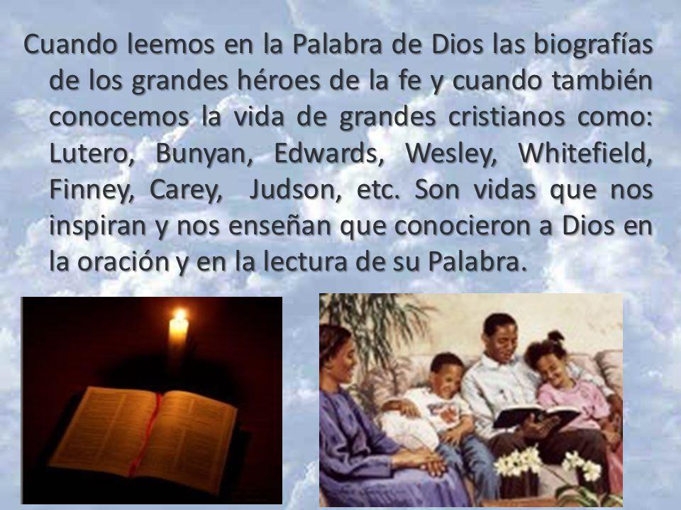 Cuando leemos en la Palabra de Dios las biografías de los grandes héroes de la fe y cuando también conocemos la vida de grandes cristianos como: Lutero, Bunyan, Edwards, Wesley, Whitefield, Finney, Carey, Judson, etc.