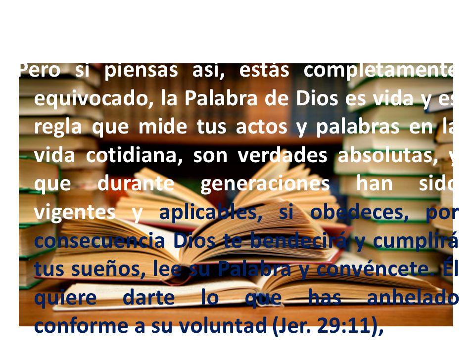 Pero si piensas así, estás completamente equivocado, la Palabra de Dios es vida y es regla que mide tus actos y palabras en la vida cotidiana, son verdades absolutas, y que durante generaciones han sido vigentes y aplicables, si obedeces, por consecuencia Dios te bendecirá y cumplirá tus sueños, lee su Palabra y convéncete.