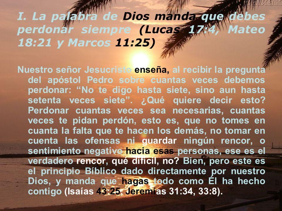I. La palabra de Dios manda que debes perdonar siempre (Lucas 17:4, Mateo 18:21 y Marcos 11:25)