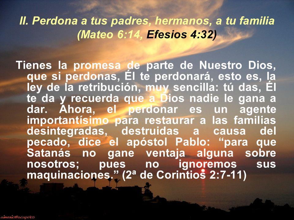 II. Perdona a tus padres, hermanos, a tu familia (Mateo 6:14, Efesios 4:32)