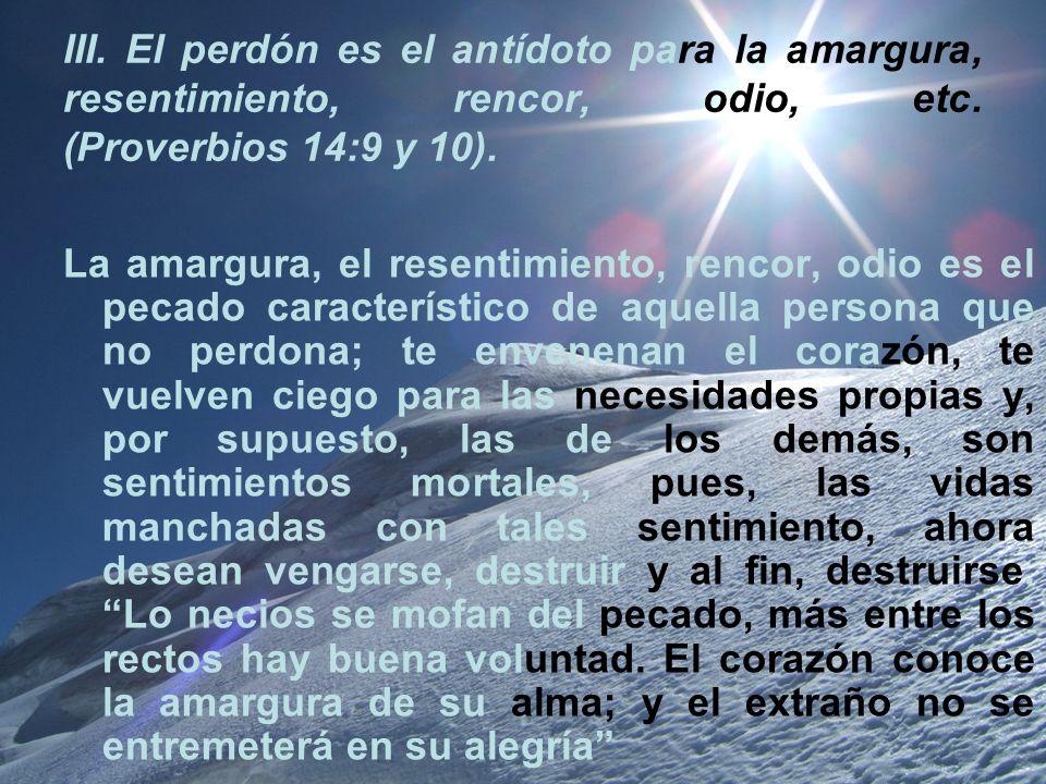 III. El perdón es el antídoto para la amargura, resentimiento, rencor, odio, etc. (Proverbios 14:9 y 10).