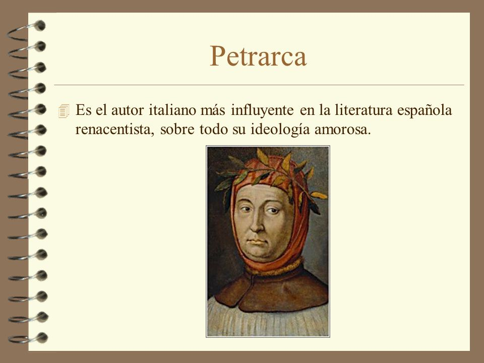 Petrarca Es el autor italiano más influyente en la literatura española renacentista, sobre todo su ideología amorosa.