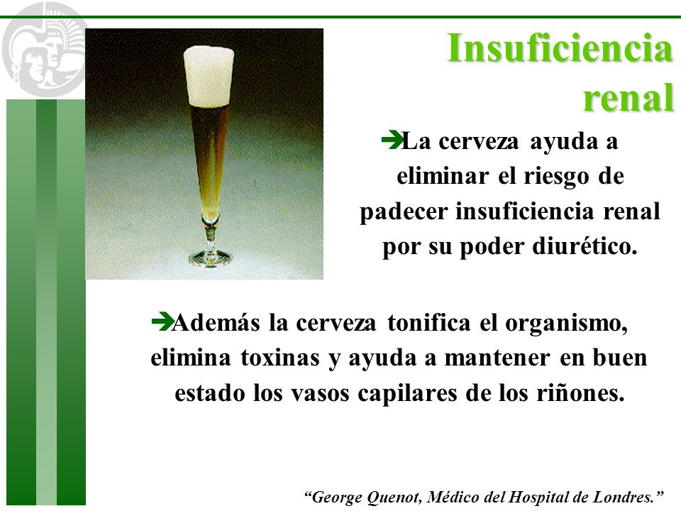 Insuficiencia renalLa cerveza ayuda a eliminar el riesgo de padecer insuficiencia renal por su poder diurético.