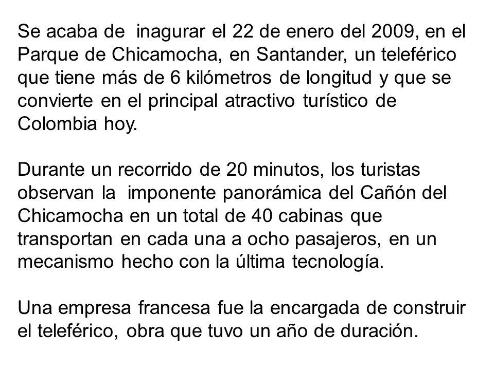 Se acaba de inagurar el 22 de enero del 2009, en el Parque de Chicamocha, en Santander, un teleférico que tiene más de 6 kilómetros de longitud y que se convierte en el principal atractivo turístico de Colombia hoy.