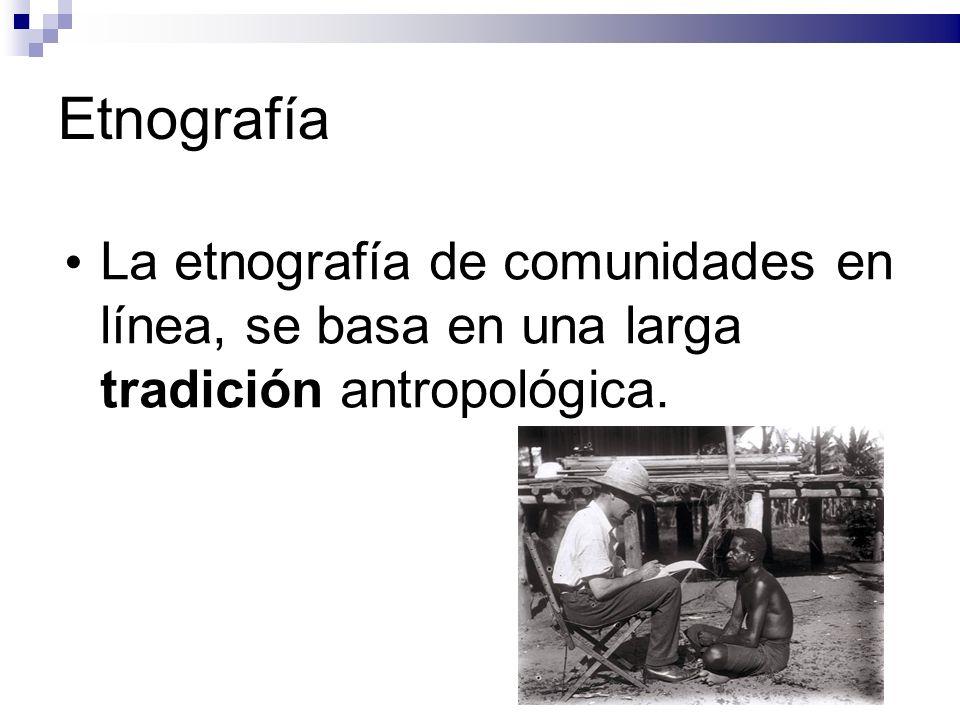 Etnografía La etnografía de comunidades en línea, se basa en una larga tradición antropológica.