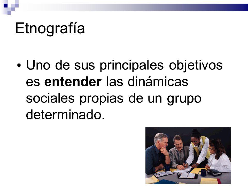 Etnografía Uno de sus principales objetivos es entender las dinámicas sociales propias de un grupo determinado.