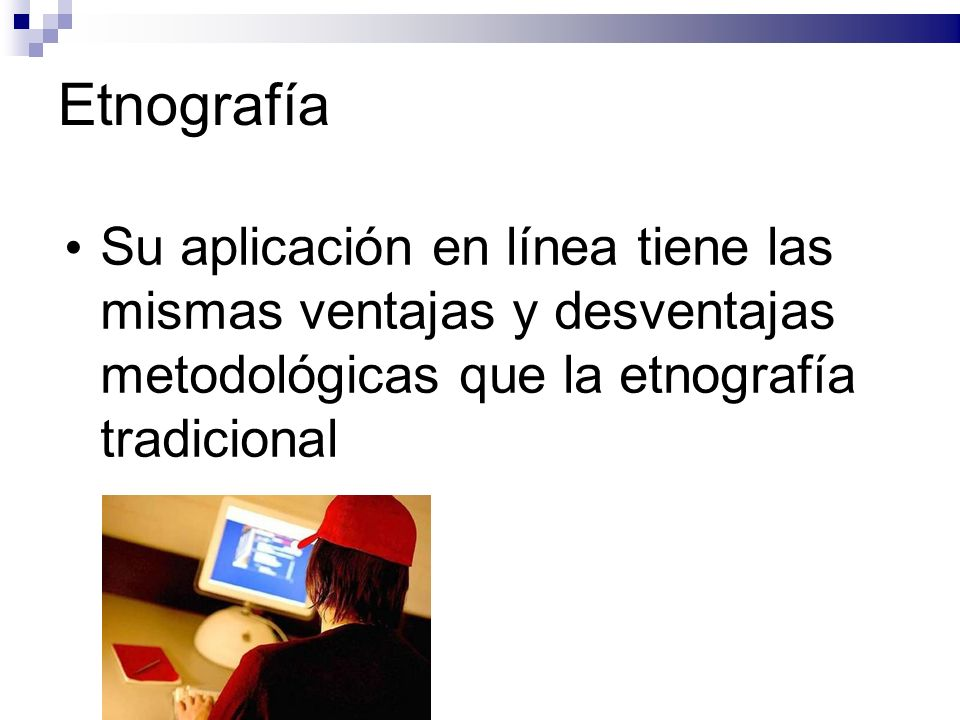 Etnografía Su aplicación en línea tiene las mismas ventajas y desventajas metodológicas que la etnografía tradicional.
