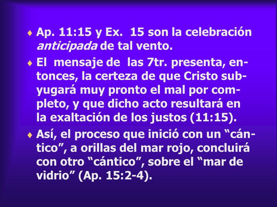 Ap. 11:15 y Ex. 15 son la celebración anticipada de tal vento.