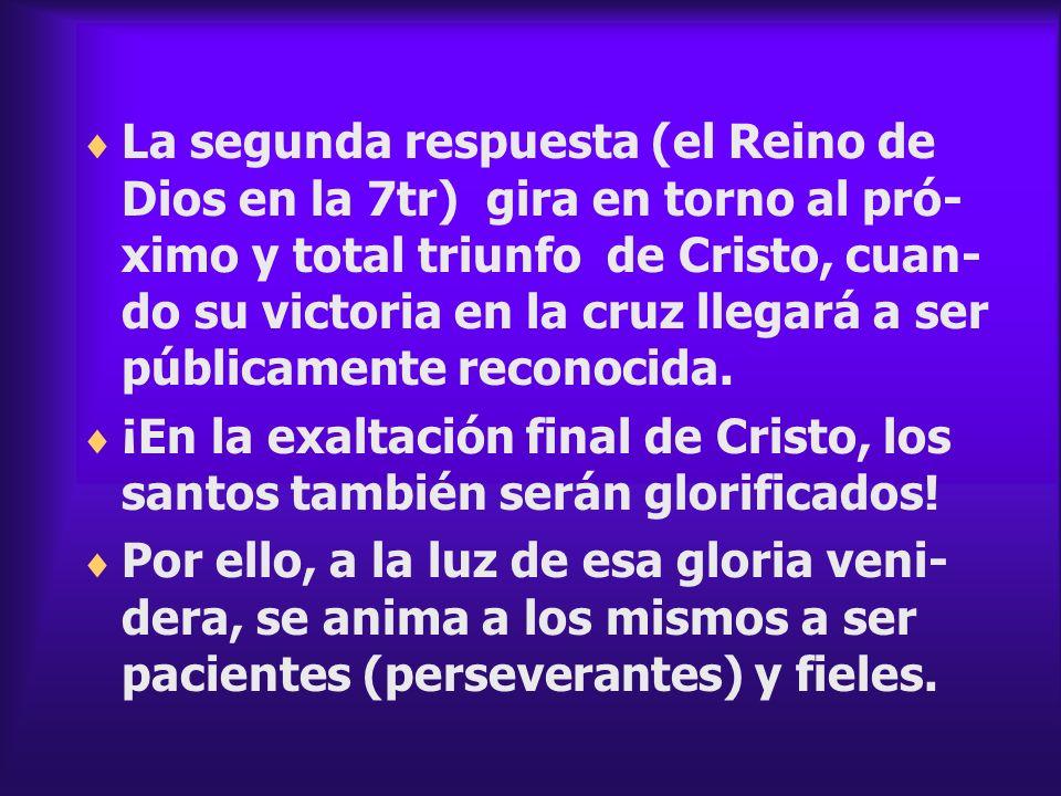 La segunda respuesta (el Reino de Dios en la 7tr) gira en torno al pró-ximo y total triunfo de Cristo, cuan-do su victoria en la cruz llegará a ser públicamente reconocida.