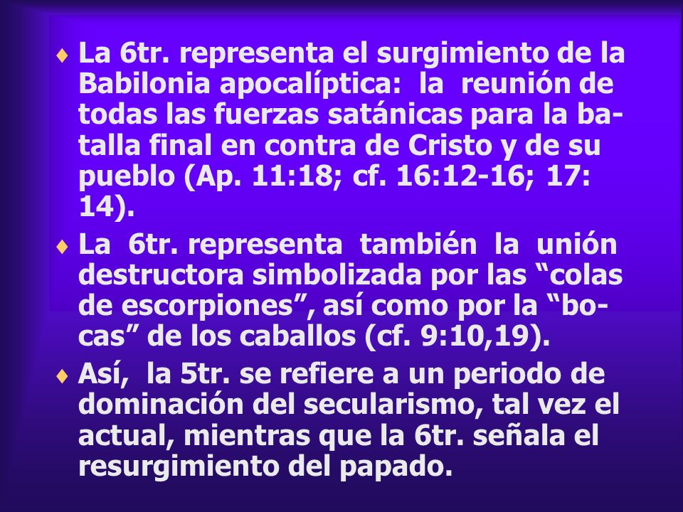 La 6tr. representa el surgimiento de la Babilonia apocalíptica: la reunión de todas las fuerzas satánicas para la ba- talla final en contra de Cristo y de su pueblo (Ap. 11:18; cf. 16:12-16; 17: 14).