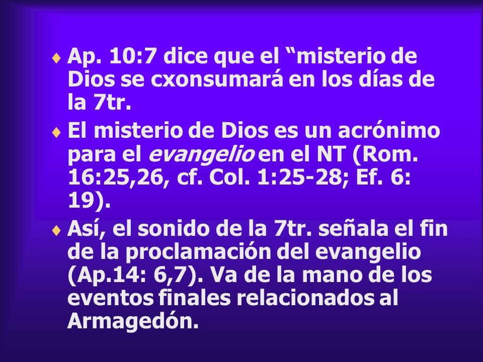 Ap. 10:7 dice que el misterio de Dios se cxonsumará en los días de la 7tr.
