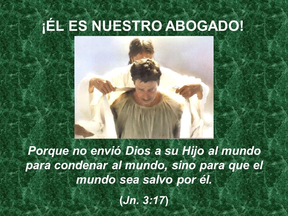¡ÉL ES NUESTRO ABOGADO!Porque no envió Dios a su Hijo al mundo para condenar al mundo, sino para que el mundo sea salvo por él.