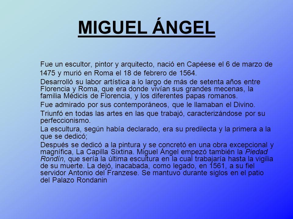 MIGUEL ÁNGEL Fue un escultor, pintor y arquitecto, nació en Capéese el 6 de marzo de. 1475 y murió en Roma el 18 de febrero de 1564.