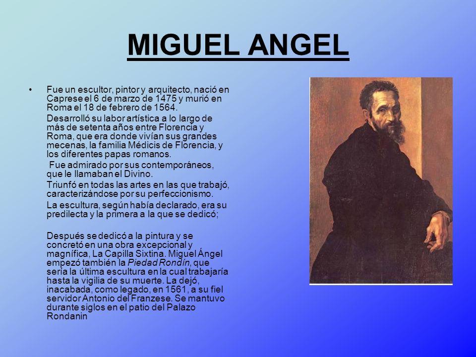 MIGUEL ANGEL Fue un escultor, pintor y arquitecto, nació en Caprese el 6 de marzo de 1475 y murió en Roma el 18 de febrero de 1564.