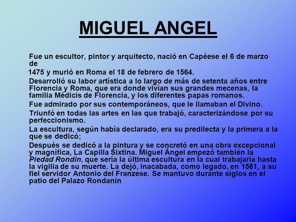MIGUEL ANGEL Fue un escultor, pintor y arquitecto, nació en Capéese el 6 de marzo de. 1475 y murió en Roma el 18 de febrero de 1564.