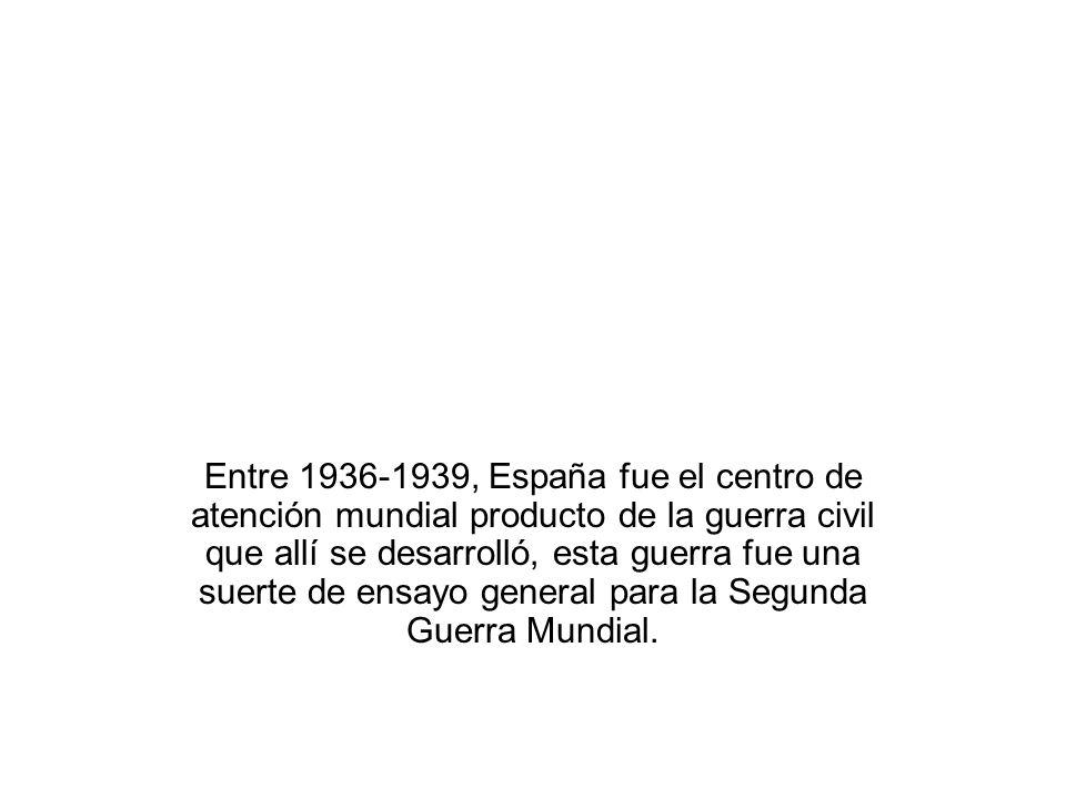 Entre 1936-1939, España fue el centro de atención mundial producto de la guerra civil que allí se desarrolló, esta guerra fue una suerte de ensayo general para la Segunda Guerra Mundial.