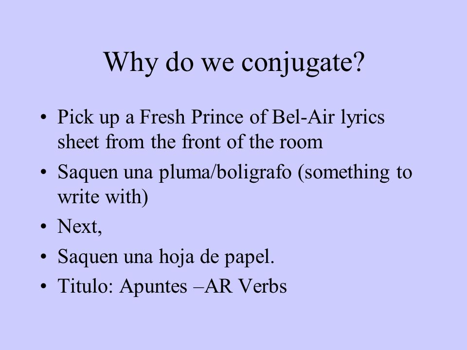 Why do we conjugate Pick up a Fresh Prince of Bel-Air lyrics sheet from the front of the room. Saquen una pluma/boligrafo (something to write with)