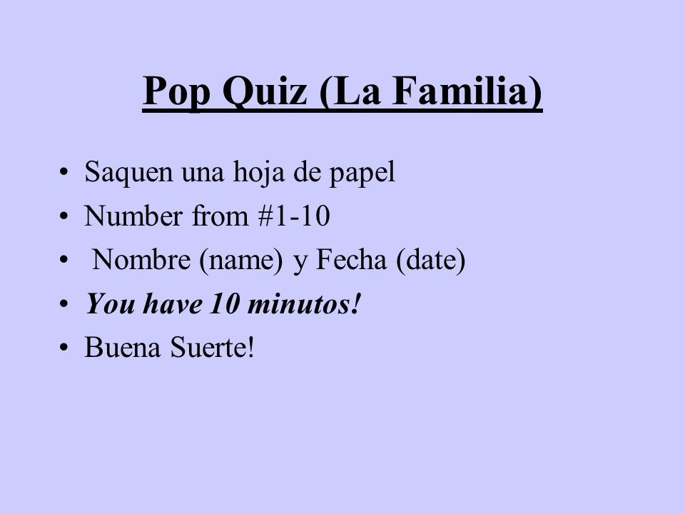 Pop Quiz (La Familia) Saquen una hoja de papel Number from #1-10