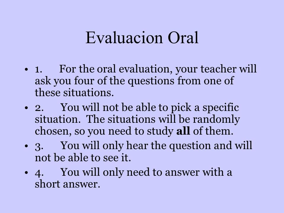 Evaluacion Oral 1. For the oral evaluation, your teacher will ask you four of the questions from one of these situations.