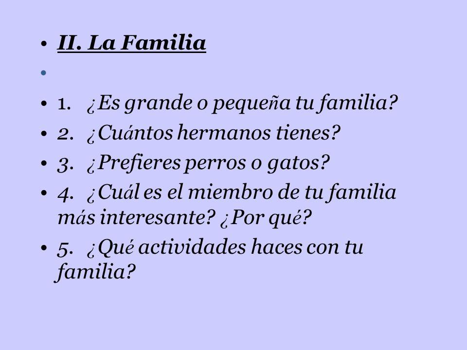 II. La Familia 1. ¿Es grande o pequeña tu familia 2. ¿Cuántos hermanos tienes 3. ¿Prefieres perros o gatos