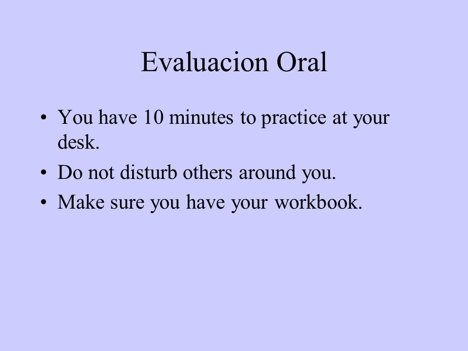 Evaluacion Oral You have 10 minutes to practice at your desk.