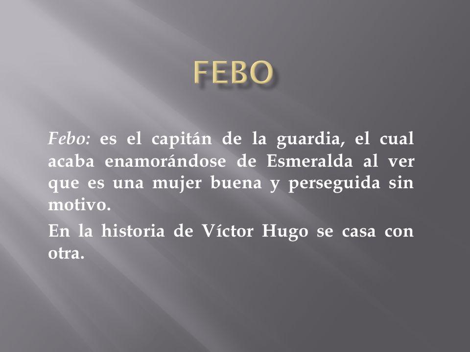 Febo Febo: es el capitán de la guardia, el cual acaba enamorándose de Esmeralda al ver que es una mujer buena y perseguida sin motivo.
