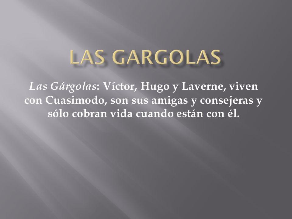 Las gargolas Las Gárgolas: Víctor, Hugo y Laverne, viven con Cuasimodo, son sus amigas y consejeras y sólo cobran vida cuando están con él.
