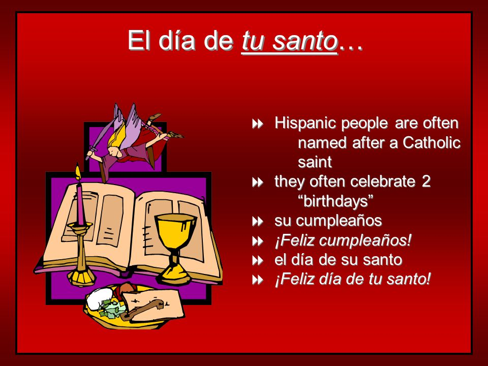 El día de tu santo… Hispanic people are often named after a Catholic saint. they often celebrate 2 birthdays