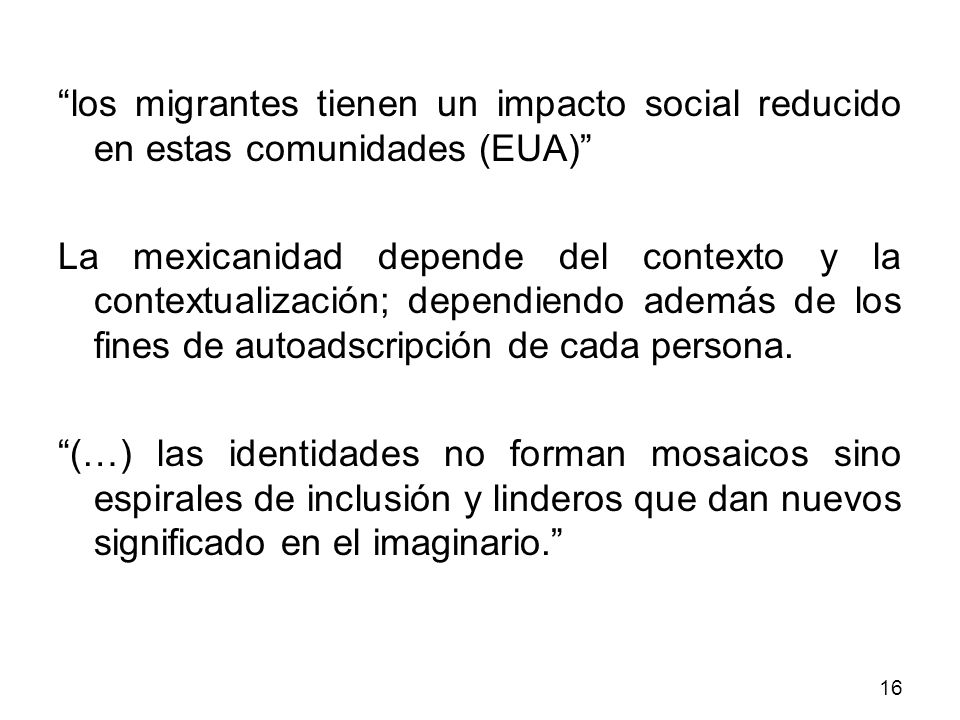 los migrantes tienen un impacto social reducido en estas comunidades (EUA) La mexicanidad depende del contexto y la contextualización; dependiendo además de los fines de autoadscripción de cada persona.