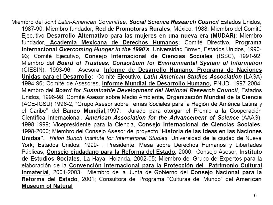 Miembro del Joint Latin-American Committee, Social Science Research Council Estados Unidos, 1987-90; Miembro fundador, Red de Promotoras Rurales, México, 1988; Miembro del Comité Ejecutivo Desarrollo Alternativo para las mujeres en una nueva era (MUDAR); Miembro fundador, Academia Mexicana de Derechos Humanos; Comité Directivo, Programa Internacional Overcoming Hunger in the 1990 s, Universidad Brown, Estados Unidos, 1990-93; Comité Ejecutivo, Consejo Internacional de Ciencias Sociales (ISSC), 1991-92; Miembro del Board of Trustees, Consortium for Environmental System of Information (CIESIN), 1993-96; Asesora, Informe de Desarrollo Humano, Programa de Naciones Unidas para el Desarrollo; Comité Ejecutivo, Latin American Studies Association (LASA) 1994-96; Comité de Asesores, Informe Mundial de Desarrollo Humano, PNUD, 1997-2004; Miembro del Board for Sustainable Development del National Research Council, Estados Unidos, 1996-98; Comité Asesor sobre Medio Ambiente, Organización Mundial de la Ciencia (ACE-ICSU) 1996-2; Grupo Asesor sobre Temas Sociales para la Región de América Latina y el Caribe del Banco Mundial,1997; Jurado para otorgar el Premio a la Cooperación Científica Internacional, American Association for the Advancement of Science (AAAS), 1998-1999; Vicepresidente para la Ciencia, Consejo Internacional de Ciencias Sociales, 1998-2000; Miembro del Consejo Asesor del proyecto Historia de las Ideas en las Naciones Unidas , Ralph Bunch Institute for International Studies, Universidad de la ciudad de Nueva York, Estados Unidos, 1999- ; Presidente, Mesa sobre Derechos Humanos y Libertades Públicas, Consejo ciudadano para la Reforma del Estado, 2000; Consejo Asesor, Instituto de Estudios Sociales, La Haya, Holanda, 2002-05; Miembro del Grupo de Expertos para la elaboración de la Convención Internacional para la Protección del Patrimonio Cultural Inmaterial, 2001-2003; Miembro de la Junta de Gobierno del Consejo Nacional para la Reforma del Estado, 2001; Consultora del Programa Culturas del Mundo del American Museum of Natural