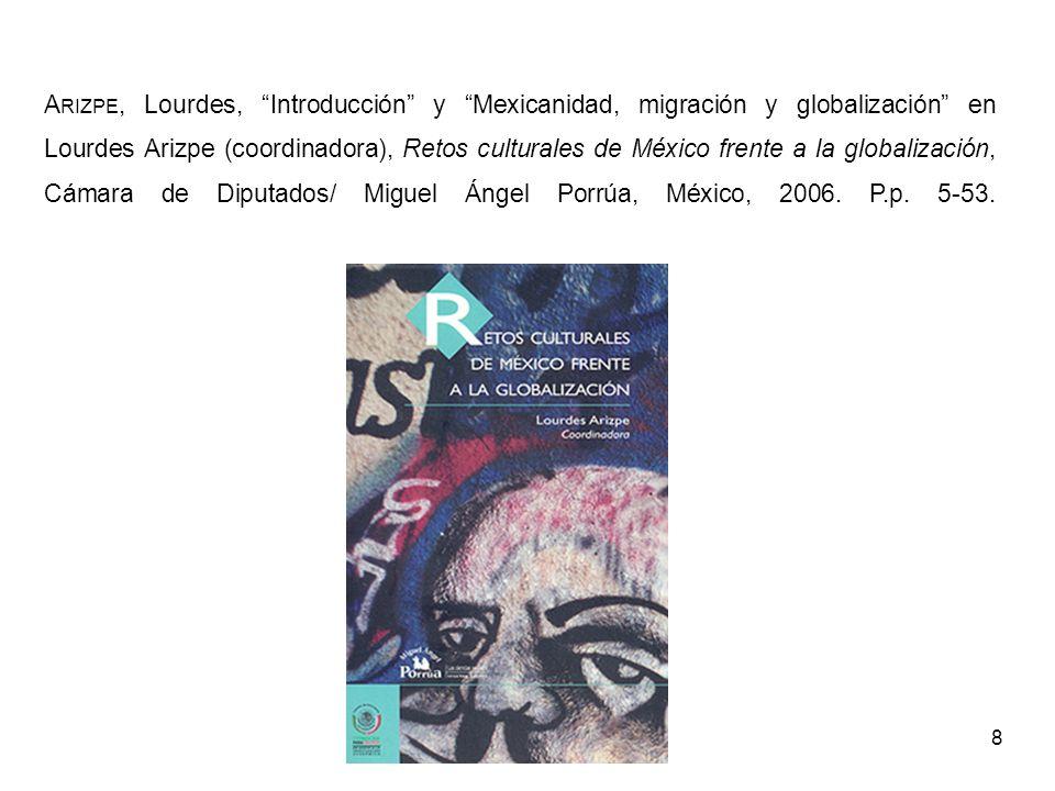 Arizpe, Lourdes, Introducción y Mexicanidad, migración y globalización en Lourdes Arizpe (coordinadora), Retos culturales de México frente a la globalización, Cámara de Diputados/ Miguel Ángel Porrúa, México, 2006.