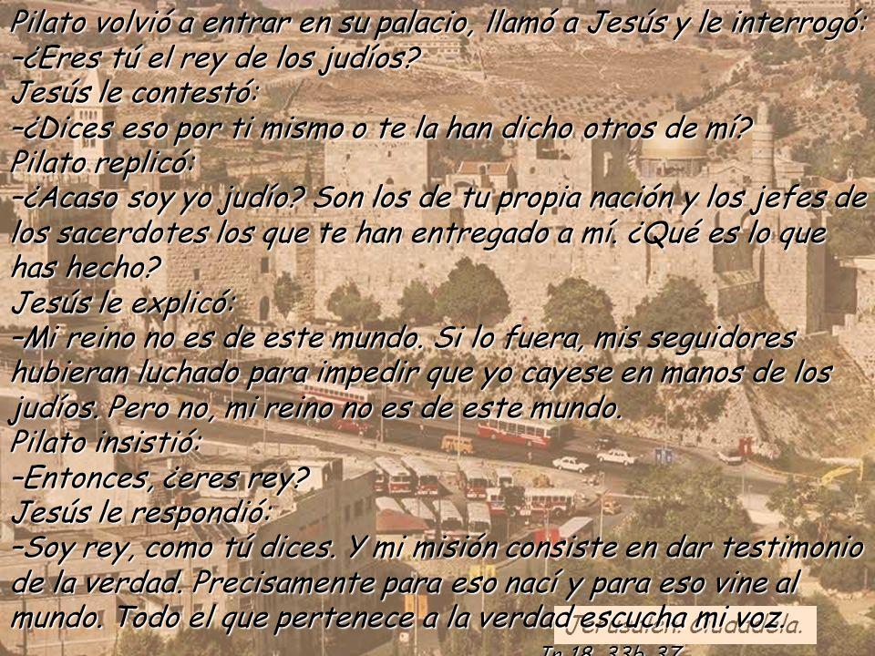 Pilato volvió a entrar en su palacio, llamó a Jesús y le interrogó: –¿Eres tú el rey de los judíos Jesús le contestó: –¿Dices eso por ti mismo o te la han dicho otros de mí Pilato replicó: –¿Acaso soy yo judío Son los de tu propia nación y los jefes de los sacerdotes los que te han entregado a mí. ¿Qué es lo que has hecho Jesús le explicó: –Mi reino no es de este mundo. Si lo fuera, mis seguidores hubieran luchado para impedir que yo cayese en manos de los judíos. Pero no, mi reino no es de este mundo. Pilato insistió: –Entonces, ¿eres rey