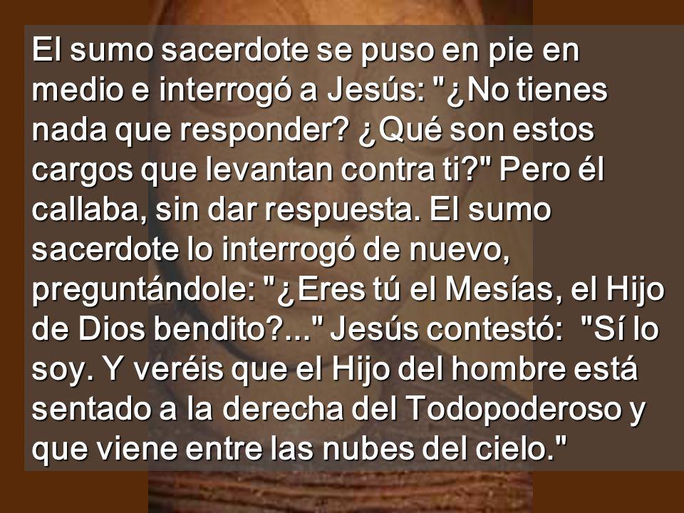 El sumo sacerdote se puso en pie en medio e interrogó a Jesús: ¿No tienes nada que responder.