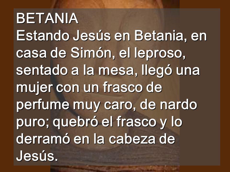 BETANIA Estando Jesús en Betania, en casa de Simón, el leproso, sentado a la mesa, llegó una mujer con un frasco de perfume muy caro, de nardo puro; quebró el frasco y lo derramó en la cabeza de Jesús.