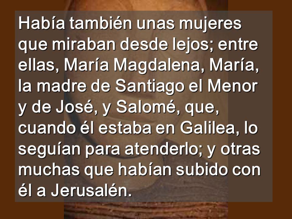 Había también unas mujeres que miraban desde lejos; entre ellas, María Magdalena, María, la madre de Santiago el Menor y de José, y Salomé, que, cuando él estaba en Galilea, lo seguían para atenderlo; y otras muchas que habían subido con él a Jerusalén.